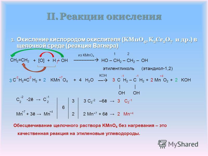 II.Реакции окисления 3. Окисление кислородом окислителя ( KMnO 4, K 2 Cr 2 O 7 и др. ) в CH 2 =CH 2 + [O] + H – OH– CH 2 – CH 2 –HO 1 2 OH из KMnO 4 –––––––– (этандиол-1,2) этэленгликоль 3 | 3 -2 2 KOH –– H2OH2OKMn O 4 +4+ -2+7 OH OH C H 2 – C H 2 +2