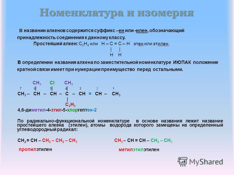 Номенклатура и изомерия В названии алкенов содержится суффикс –ен или -элен, обозначающий принадлежность соединения к данному классу. Простейший алкен: C 2 H 4 или H – C = C – H этьен или этэлен, | | H H В определении названия алкена по заместительно