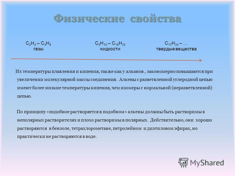Физические свойства Их температуры плавления и кипения, также как у алканов, закономерно повышаются при увеличении молекулярной массы соединения. Алкены с разветвленной углеродной цепью имеют более низкие температуры кипения, чем изомеры с нормальной