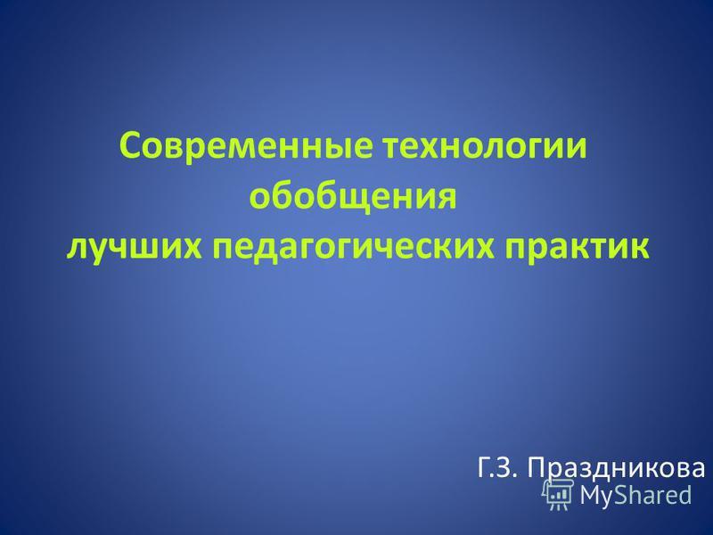 Современные технологии обобщения лучших педагогических практик Г.З. Праздникова