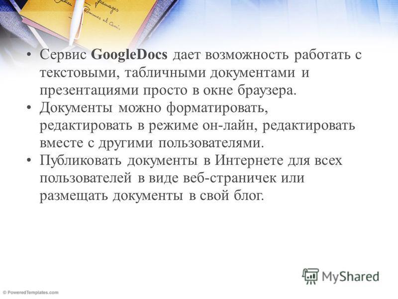 Сервис GoogleDocs дает возможность роботать с текстовыми, табличными документами и презентациями просто в окне браузера. Документы можно форматировать, редактировать в режиме он-лайн, редактировать вместе с другими пользователями. Публиковать докумен