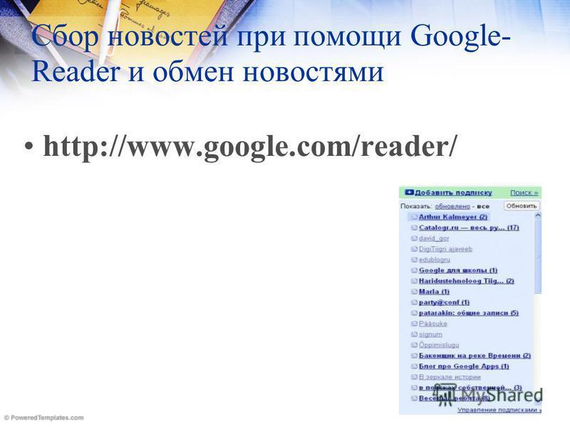 Сбор новостей при помощи Google- Reader и обмен новостями http://www.google.com/reader/
