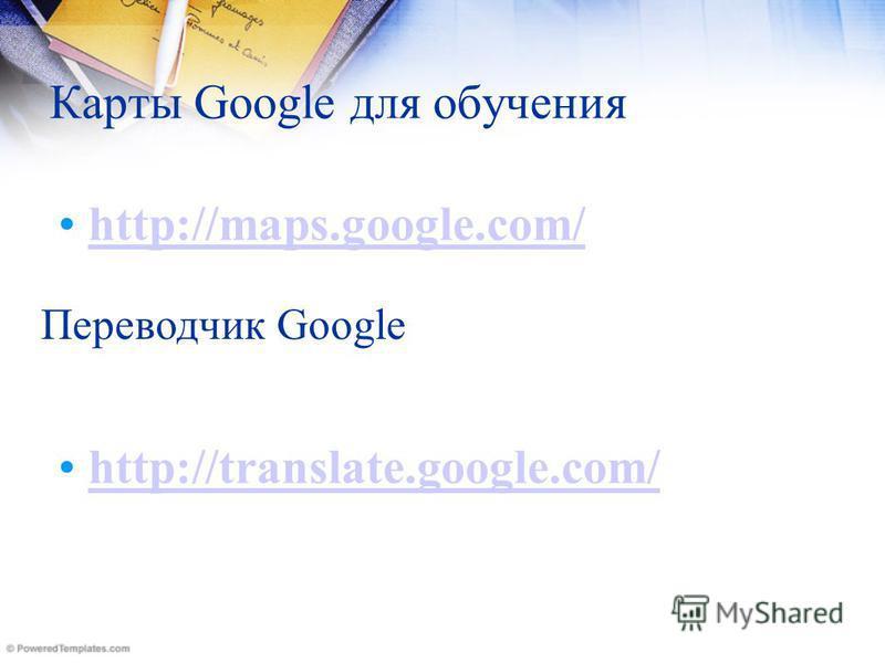 Карты Google для обучения http://maps.google.com/ Переводчик Google http://translate.google.com/
