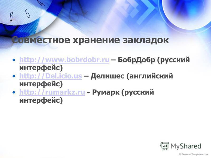Совместное хранение закладок http://www.bobrdobr.ru – Бобр Добр (русский интерфейс)http://www.bobrdobr.ru http://Del.icio.us – Делишес (английский интерфейс)http://Del.icio.us http://rumarkz.ru - Румарк (русский интерфейс)http://rumarkz.ru