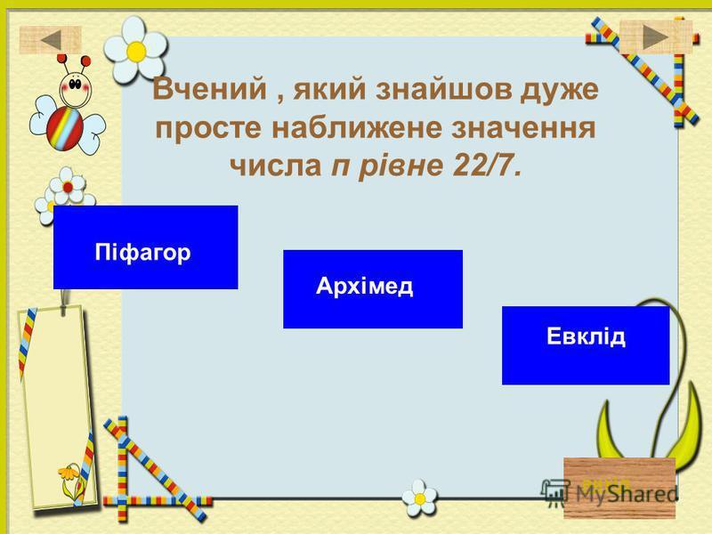 вихід Вчений, який знайшов дуже просте наближене значення числа п рівне 22/7. Архімед Евклід Піфагор