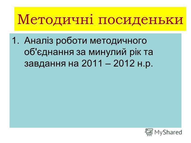 Методичні посиденьки 1.Аналіз роботи методичного об'єднання за минулий рік та завдання на 2011 – 2012 н.р.