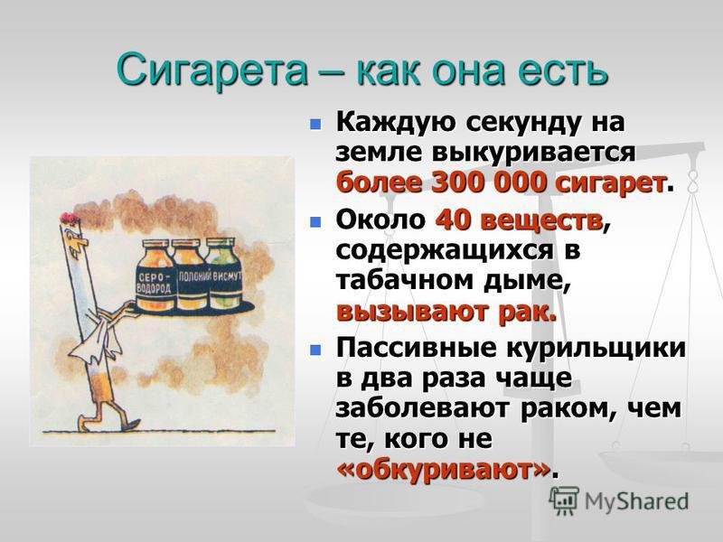 Сигарета – как она есть Каждую секунду на земле выкуривается более 300 000 сигарет. Каждую секунду на земле выкуривается более 300 000 сигарет. Около 40 веществ, содержащихся в табачном дыме, вызывают рак. Около 40 веществ, содержащихся в табачном ды
