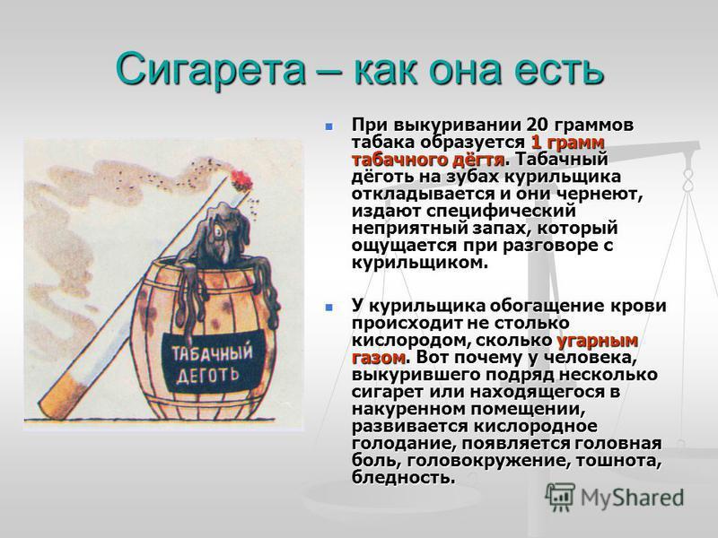 Сигарета – как она есть При выкуривании 20 граммов табака образуется 1 грамм табачного дёгтя. Табачный дёготь на зубах курильщика откладывается и они чернеют, издают специфический неприятный запах, который ощущается при разговоре с курильщиком. При в