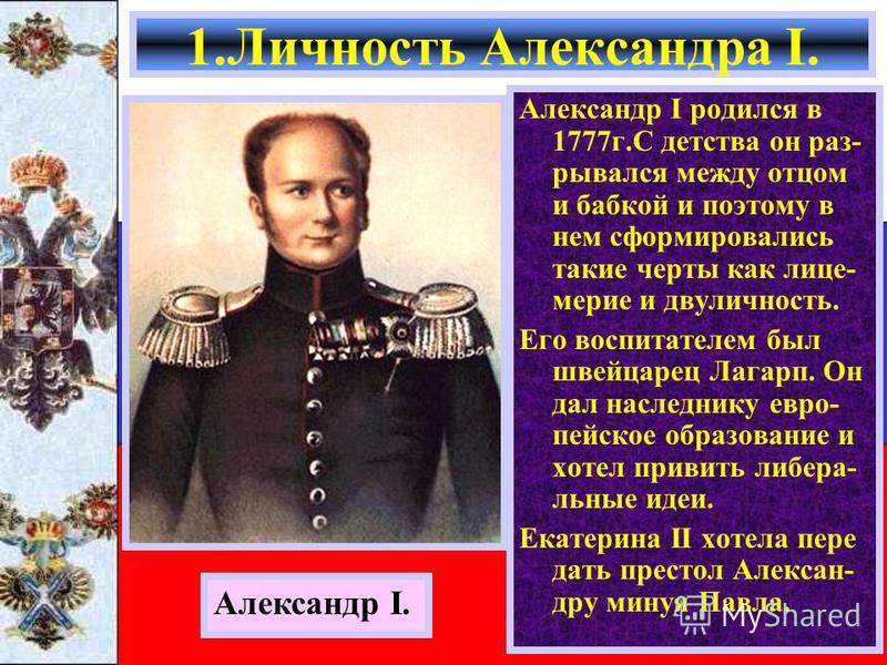 Александр I родился в 1777 г.С детства он разрывал с я между отцом и бабкой и поэтому в нем сформировались такие черты как лицемерие и двуличность. Его воспитателем был швейцарец Лагарп. Он дал наследнику европейское образование и хотел привить либер
