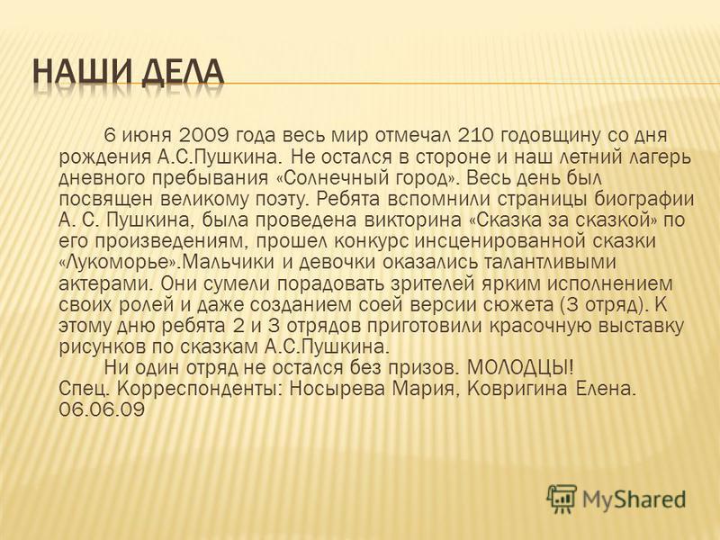 6 июня 2009 года весь мир отмечал 210 годовщину со дня рождения А.С.Пушкина. Не остался в стороне и наш летний лагерь дневного пребывания «Солнечный город». Весь день был посвящен великому поэту. Ребята вспомнили страницы биографии А. С. Пушкина, был