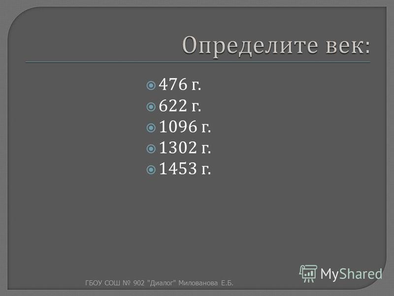476 г. 622 г. 1096 г. 1302 г. 1453 г. ГБОУ СОШ 902  Диалог  Милованова Е. Б.