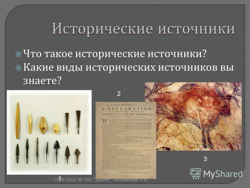 Что такое исторические источники ? Какие виды исторических источников вы знаете ? 1 2 3 ГБОУ СОШ 902  Диалог  Милованова Е. Б.