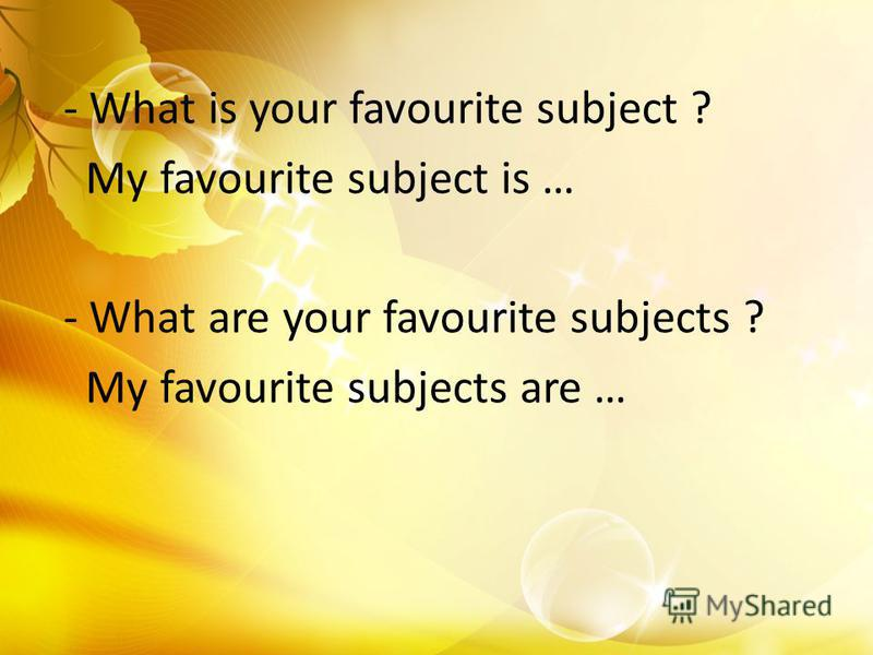 - What is your favourite subject ? My favourite subject is … - What are your favourite subjects ? My favourite subjects are …