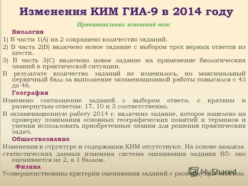 Изменения КИМ ГИА-9 в 2014 году Принципиальных изменений нет: Биология 1) В части 1(А) на 2 сокращено количество заданий. 2) В часть 2(В) включено новое задание с выбором трех верных ответов из шести. 3) В часть 3(С) включено новое задание на примене
