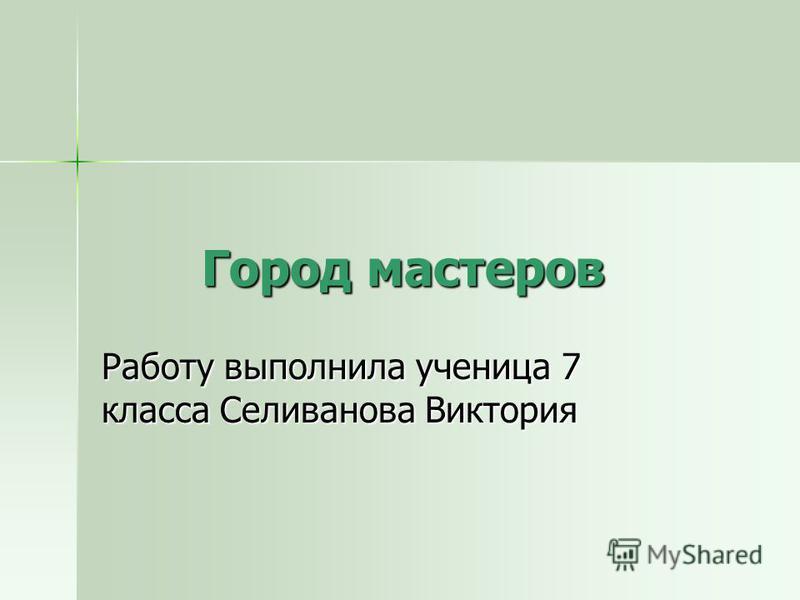Город мастеров Работу выполнила ученица 7 класса Селиванова Виктория