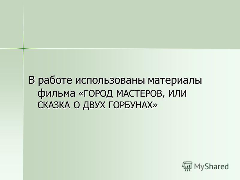 В работе использованы материалы фильма «ГОРОД МАСТЕРОВ, ИЛИ СКАЗКА О ДВУХ ГОРБУНАХ»