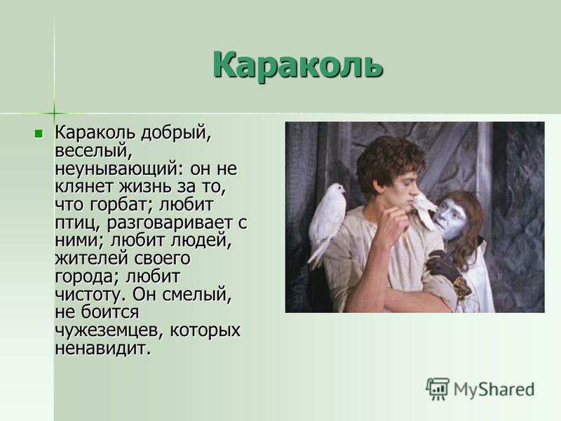 Караколь Караколь добрый, веселый, неунывающий: он не клянет жизнь за то, что горбат; любит птиц, разговаривает с ними; любит людей, жителей своего города; любит чистоту. Он смелый, не боится чужеземцев, которых ненавидит. Караколь добрый, веселый, н
