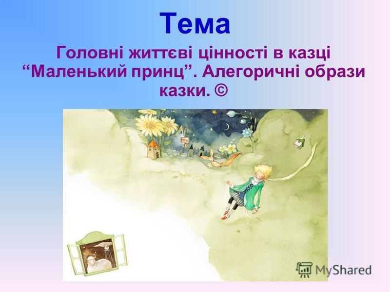 Тема Головні життєві цінності в казці Маленький принц. Алегоричні образи казки. ©