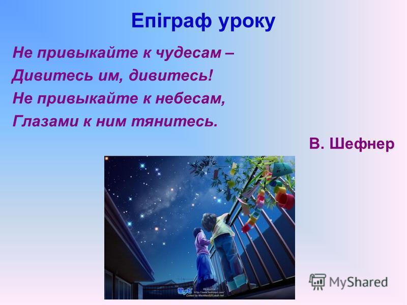 Епіграф уроку Не привыкайте к чудесам – Дивитесь им, дивитесь! Не привыкайте к небесам, Глазами к ним тянитесь. В. Шефнер