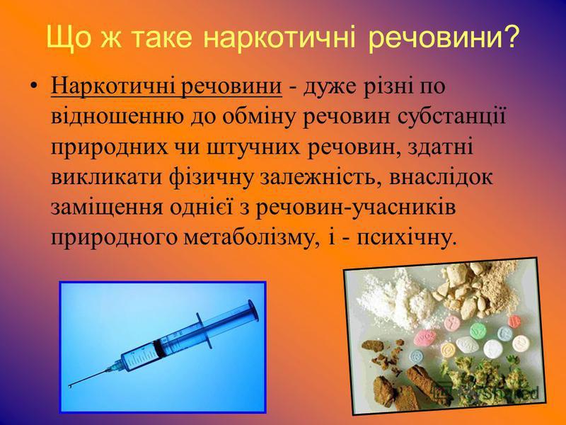 Що ж таке наркотичні речовини? Наркотичні речовини - дуже різні по відношенню до обміну речовин субстанції природних чи штучних речовин, здатні викликати фізичну залежність, внаслідок заміщення однієї з речовин-учасників природного метаболізму, і - п