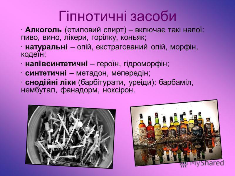 Гіпнотичні засоби · Алкоголь (етиловий спирт) – включає такі напої: пиво, вино, лікери, горілку, коньяк; · натуральні – опій, екстрагований опій, морфін, кодеїн; · напівсинтетичні – героїн, гідроморфін; · синтетичні – метадон, мепередін; · снодійні л