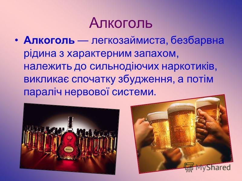 Алкоголь Алкоголь легкозаймиста, безбарвна рідина з характерним запахом, належить до сильнодіючих наркотиків, викликає спочатку збудження, а потім параліч нервової системи.