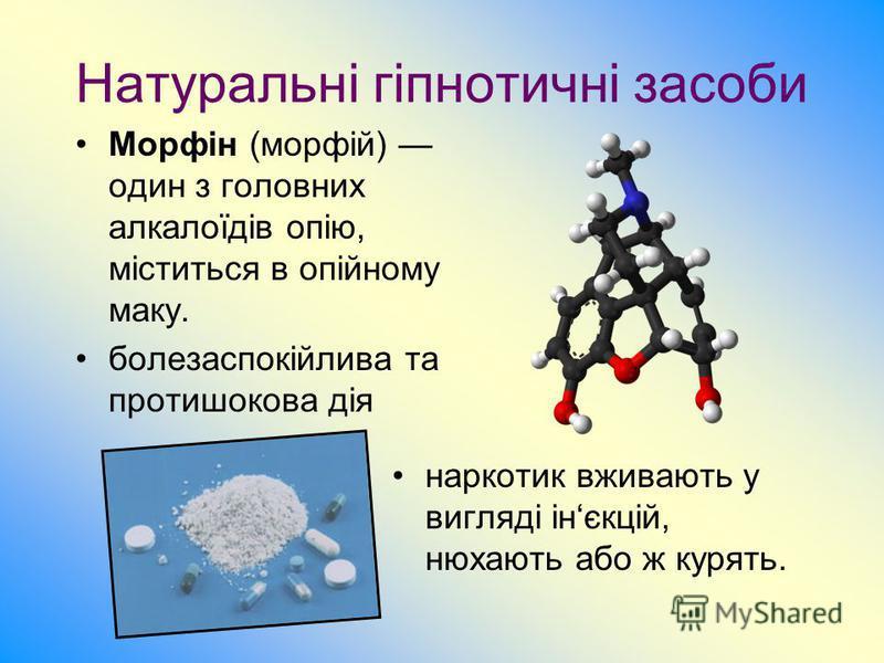 Натуральні гіпнотичні засоби наркотик вживають у вигляді інєкцій, нюхають або ж курять. Морфін (морфій) один з головних алкалоїдів опію, міститься в опійному маку. болезаспокійлива та протишокова дія