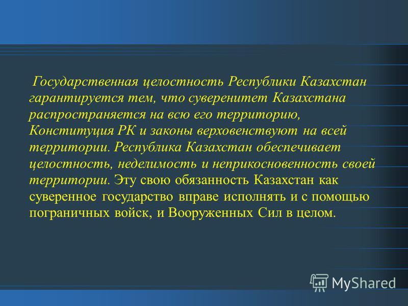 Государственная целостность Республики Казахстан гарантируется тем, что суверенитет Казахстана распространяется на всю его территорию, Конституция РК и законы верховенствуют на всей территории. Республика Казахстан обеспечивает целостность, неделимос