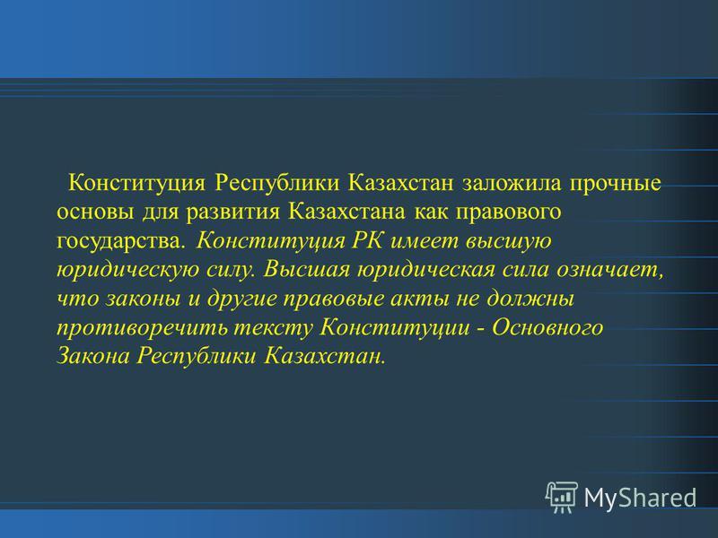 Конституция Республики Казахстан заложила прочные основы для развития Казахстана как правового государства. Конституция РК имеет высшую юридическую силу. Высшая юридическая сила означает, что законы и другие правовые акты не должны противоречить текс