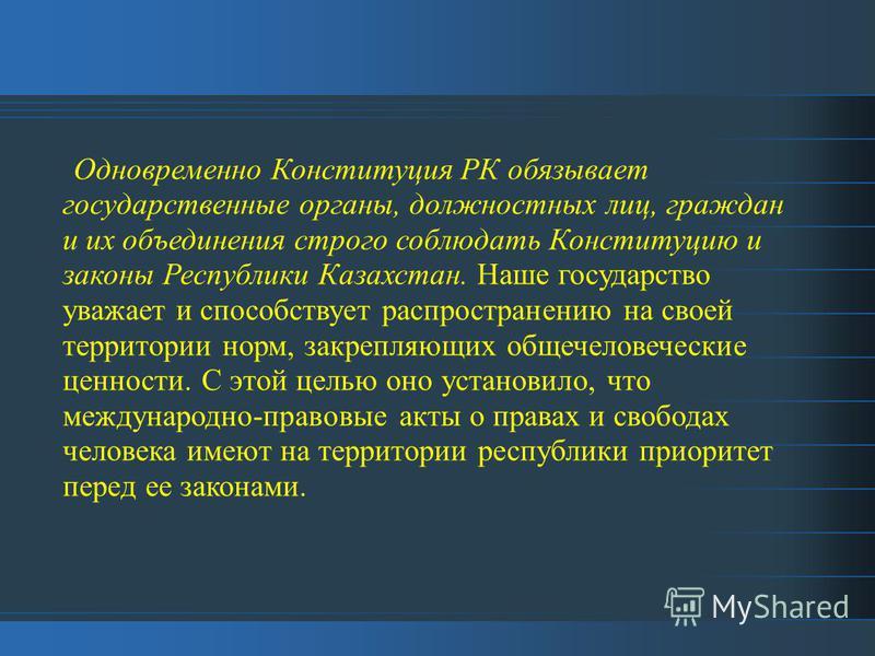 Одновременно Конституция РК обязывает государственные органы, должностных лиц, граждан и их объединения строго соблюдать Конституцию и законы Республики Казахстан. Наше государство уважает и способствует распространению на своей территории норм, закр