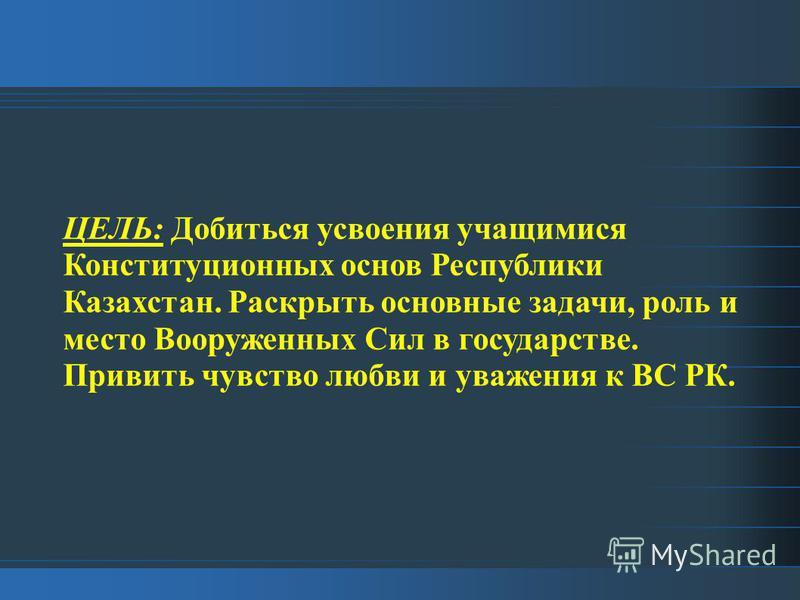 ЦЕЛЬ: Добиться усвоения учащимися Конституционных основ Республики Казахстан. Раскрыть основные задачи, роль и место Вооруженных Сил в государстве. Привить чувство любви и уважения к ВС РК.