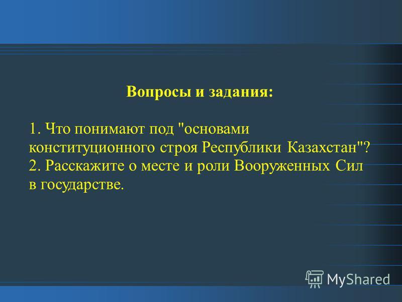 Вопросы и задания: 1. Что понимают под основами конституционного строя Республики Казахстан? 2. Расскажите о месте и роли Вооруженных Сил в государстве.