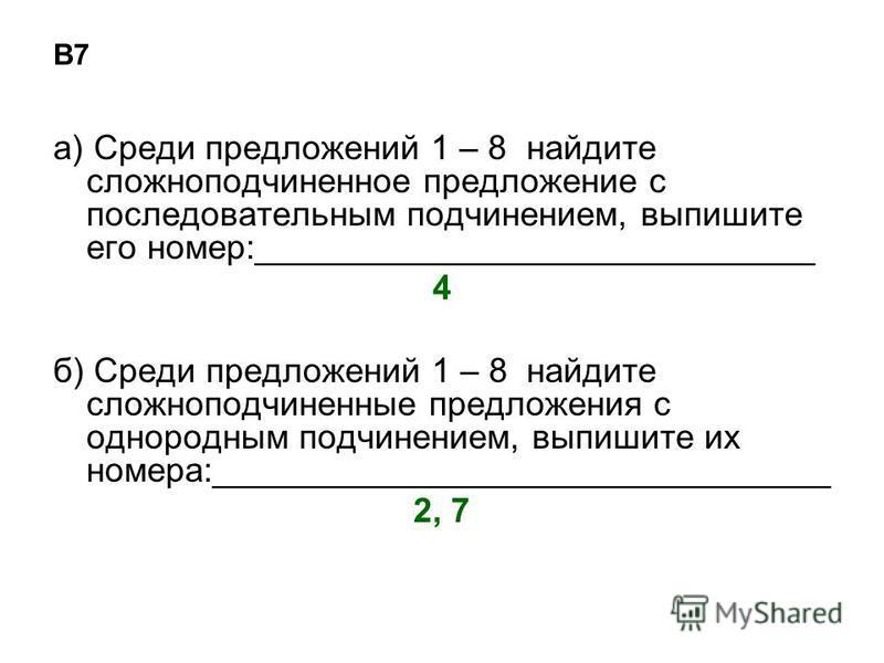В7 а) Среди предложений 1 – 8 найдите сложноподчиненное предложение с последовательным подчинением, выпишите его номер:_____________________________ 4 б) Среди предложений 1 – 8 найдите сложноподчиненные предложения с однородным подчинением, выпишите