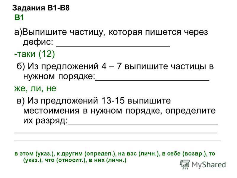 Задания В1-В8 В1 а)Выпишите частицу, которая пишется через дефис: ______________________ -таки (12) б) Из предложений 4 – 7 выпишите частицы в нужном порядке:______________________ же, ли, не в) Из предложений 13-15 выпишите местоимения в нужном поря