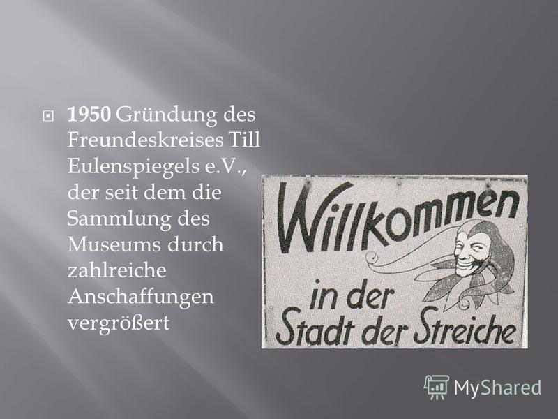 1950 Gründung des Freundeskreises Till Eulenspiegels e.V., der seit dem die Sammlung des Museums durch zahlreiche Anschaffungen vergrößert