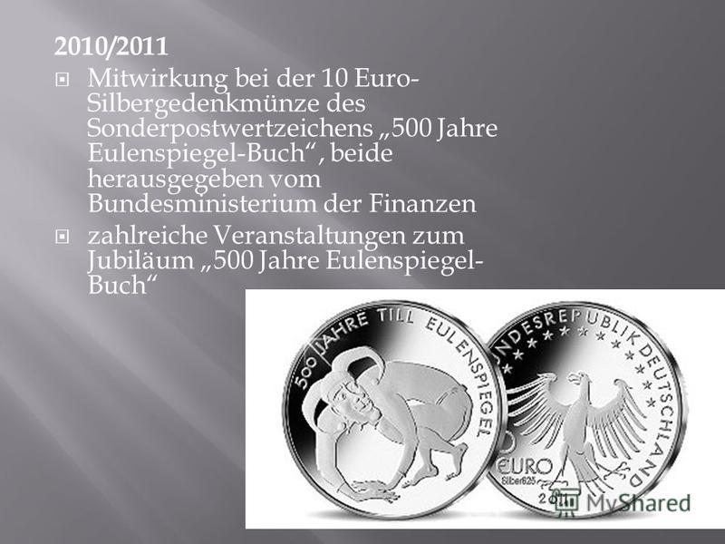2010/2011 Mitwirkung bei der 10 Euro- Silbergedenkmünze des Sonderpostwertzeichens 500 Jahre Eulenspiegel-Buch, beide herausgegeben vom Bundesministerium der Finanzen zahlreiche Veranstaltungen zum Jubiläum 500 Jahre Eulenspiegel- Buch
