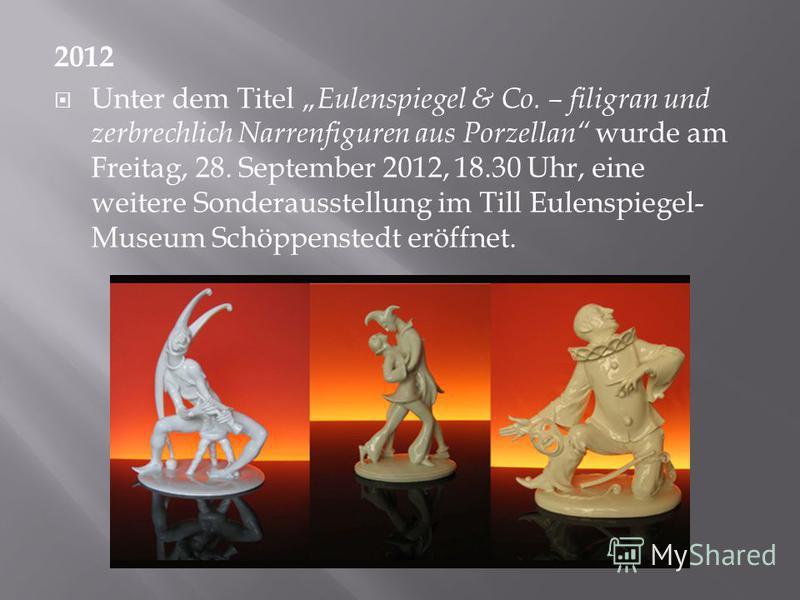 2012 Unter dem Titel Eulenspiegel & Co. – filigran und zerbrechlich Narrenfiguren aus Porzellan wurde am Freitag, 28. September 2012, 18.30 Uhr, eine weitere Sonderausstellung im Till Eulenspiegel- Museum Schöppenstedt eröffnet.