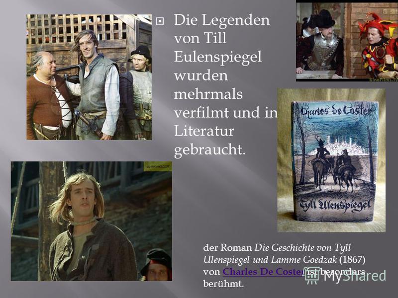 Die Legenden von Till Eulenspiegel wurden mehrmals verfilmt und in Literatur gebraucht. der Roman Die Geschichte von Tyll Ulenspiegel und Lamme Goedzak (1867) von Charles De Coster ist besonders berühmt. Charles De Coster
