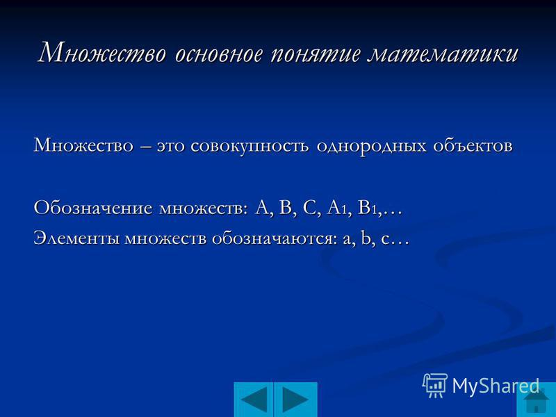 Множество основное понятие математики Множество – это совокупность однородных объектов Обозначение множеств: А, В, С, А 1, В 1,… Элементы множеств обозначаются: а, b, с…