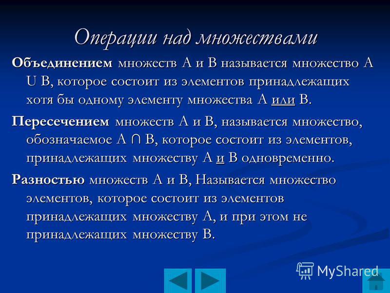 Операции над множествами Объединением множеств А и В называется множество А U В, которое состоит из элементов принадлежащих хотя бы одному элементу множества А или В. Пересечением множеств А и В, называется множество, обозначаемое А В, которое состои