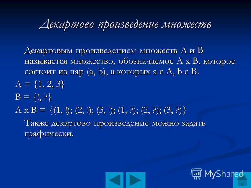 Декартово произведение множеств Декартовым произведением множеств А и В называется множество, обозначаемое А х В, которое состоит из пар (а, b), в которых а є А, b є В. А = {1, 2, 3} В = {!, ?} А х В = {(1, !); (2, !); (3, !); (1, ?); (2, ?); (3, ?)}