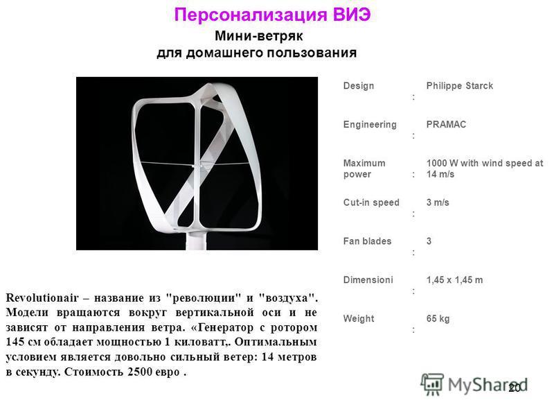 20 Персонализация ВИЭ Мини-ветряк для домашнего пользования Design : Philippe Starck Engineering : PRAMAC Maximum power : 1000 W with wind speed at 14 m/s Cut-in speed : 3 m/s Fan blades : 3 Dimensioni : 1,45 x 1,45 m Weight : 65 kg Revolutionair – н