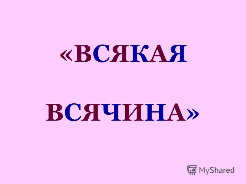 «ВСЯКАЯ ВСЯЧИНА»