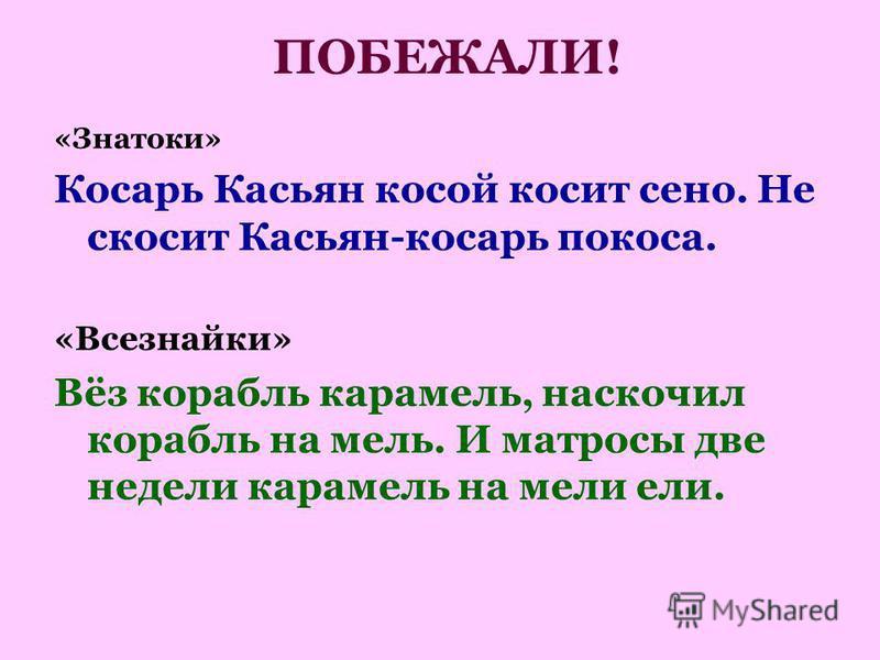 ПОБЕЖАЛИ! «Знатоки» Косарь Касьян косой косит сено. Не скосит Касьян-косарь покоса. «Всезнайки» Вёз корабль карамель, наскочил корабль на мель. И матросы две недели карамель на мели ели.
