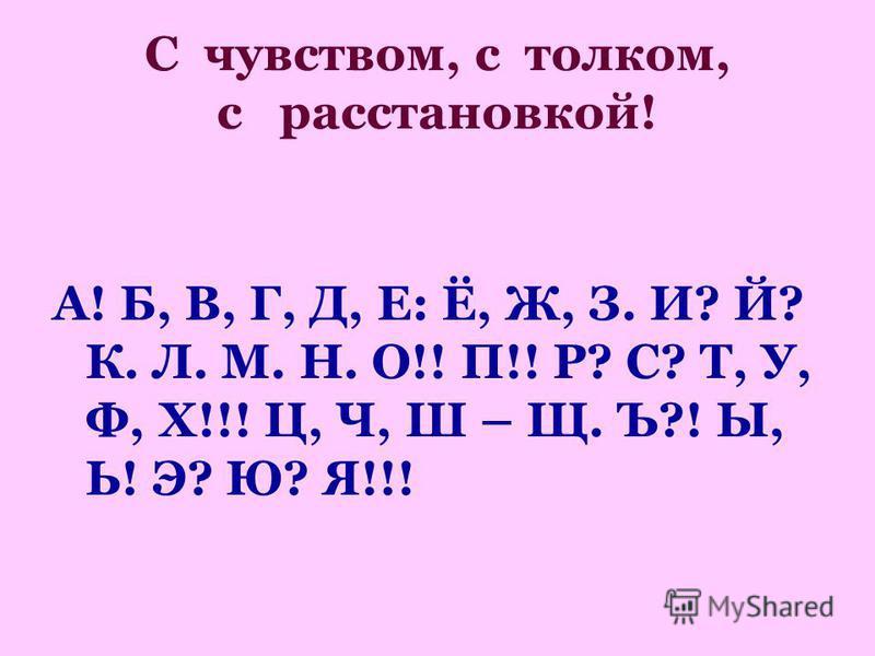 С чувством, с толком, с расстановкой! А! Б, В, Г, Д, Е: Ё, Ж, З. И? Й? К. Л. М. Н. О!! П!! Р? С? Т, У, Ф, Х!!! Ц, Ч, Ш – Щ. Ъ?! Ы, Ь! Э? Ю? Я!!!