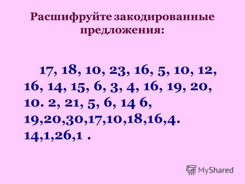 Расшифруйте закодированные предложения: 17, 18, 10, 23, 16, 5, 10, 12, 16, 14, 15, 6, 3, 4, 16, 19, 20, 10. 2, 21, 5, 6, 14 6, 19,20,30,17,10,18,16,4. 14,1,26,1.