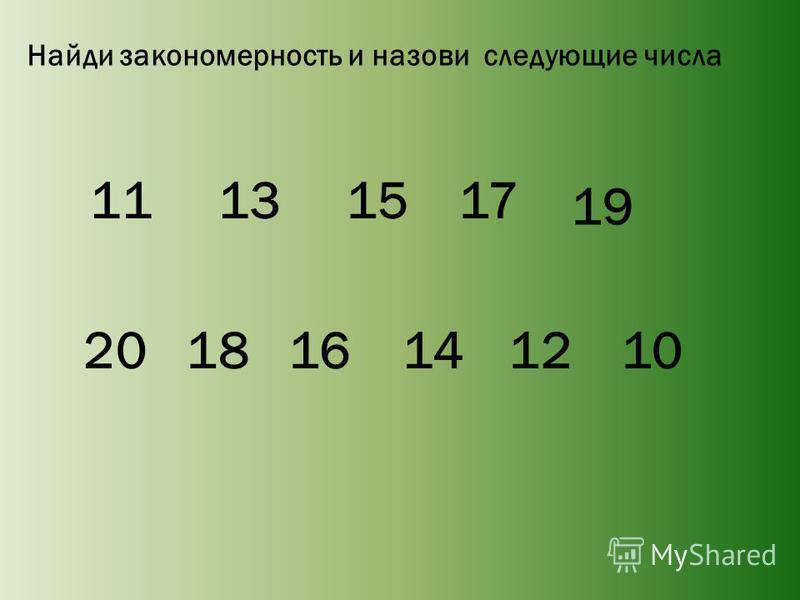 Найди закономерность и назови следующие числа 11 13 20 18 16 1517 19 141210