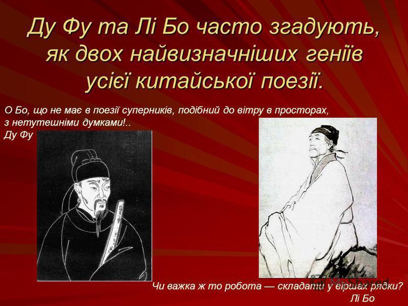 Ду Фу та Лі Бо часто згадують, як двох найвизначніших геніїв усієї китайської поезії. Чи важка ж то робота складати у віршах рядки? Лі Бо О Бо, що не має в поезії суперників, подібний до вітру в просторах, з нетутешніми думками!.. Ду Фу