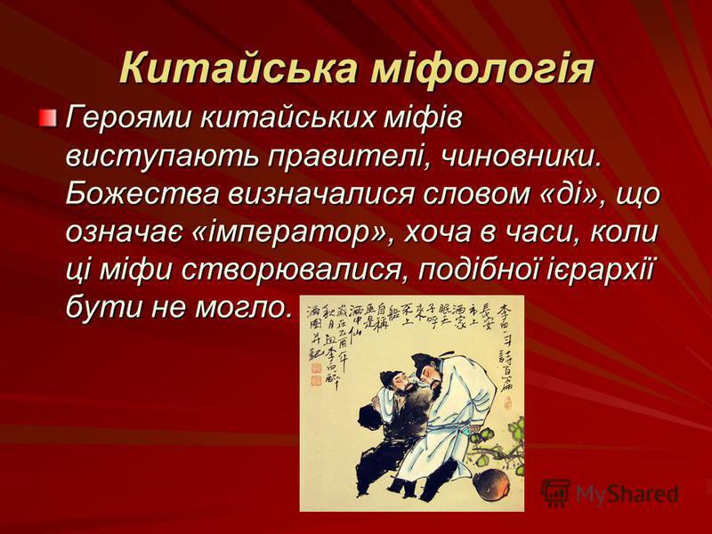 Китайська міфологія Героями китайських міфів виступають правителі, чиновники. Божества визначалися словом «ді», що означає «імператор», хоча в часи, коли ці міфи створювалися, подібної ієрархії бути не могло.
