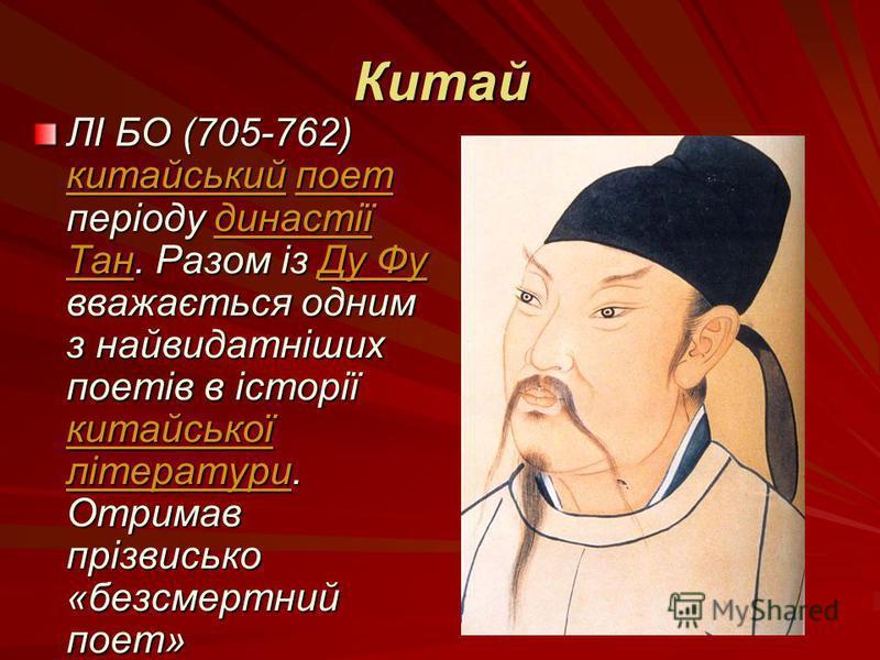 Китай ЛІ БО (705-762) китайський поет періоду династії Тан. Разом із Ду Фу вважається одним з найвидатніших поетів в історії китайської літератури. Отримав прізвисько «безсмертний поет» китайськийпоетдинастії ТанДу Фу китайської літератури китайський